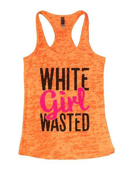 White Girl Wasted Burnout Tank Top By Funny Threadz Funny Shirt Small / Neon Orange