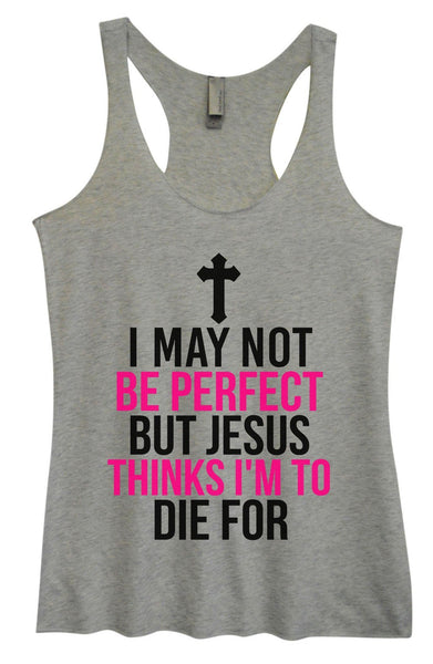 Womens Tri-Blend Tank Top - I May Not Be Perfect But Jesus Thinks I'm To Die For Funny Shirt Small / Vintage Grey