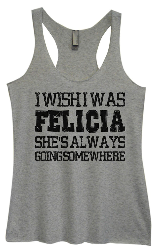 Womens Tri-Blend Tank Top - I Wish I Was Felicia She's Always Going Some Where Funny Shirt Small / Vintage Grey