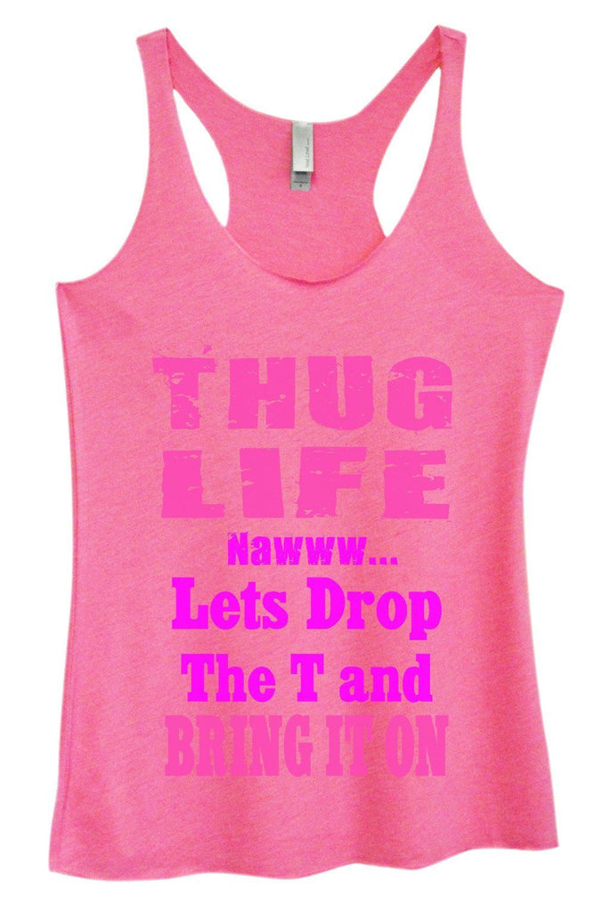 Womens Tri-Blend Tank Top - Thug Life Nawww... Lets Drop The T and Bring It ON Funny Shirt Small / Vintage Pink