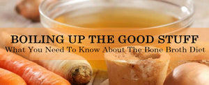 Boiling Up The Good Stuff: What You Need to Know About The Bone Broth Diet