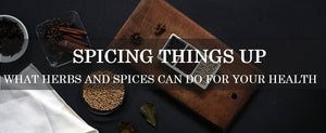 Spicing Things Up: What Herbs and Spices Can Do For Your Health