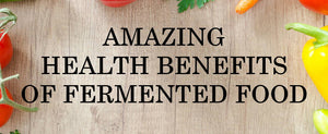 Amazing Health Benefits of Fermented Food