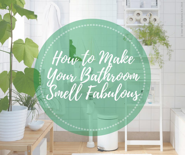 How to Make Your Bathroom Smell Fabulous