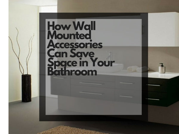 How Wall Mounted Accessories Can Save Space in Your Bathroom