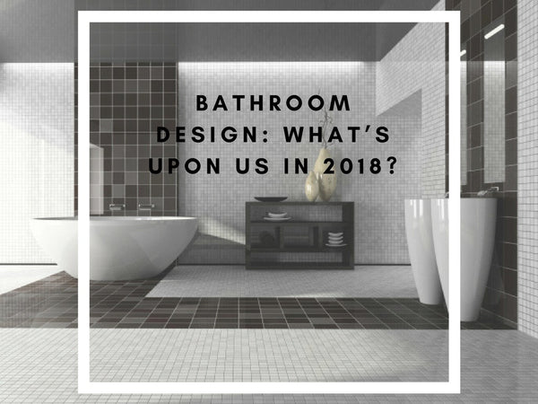 Bathroom Design: What's Upon Us in 2018?