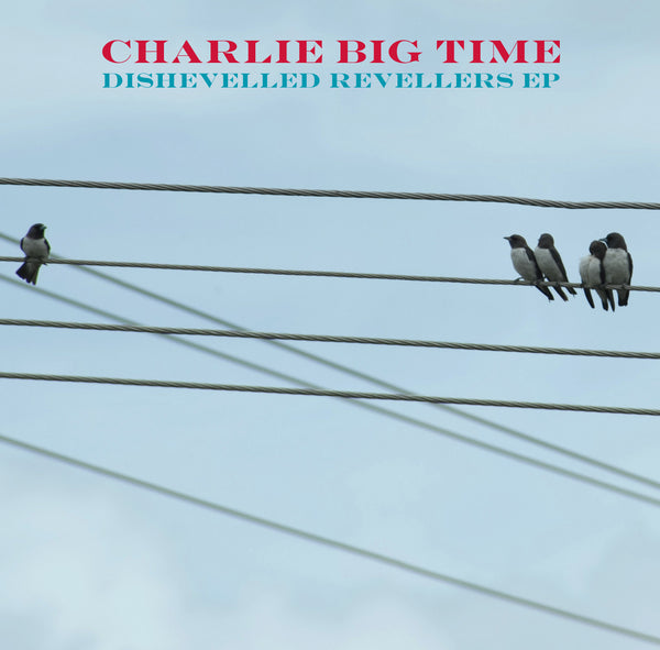 Charlie Big Time - Dishevelled Revellers EP