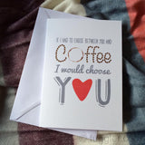 "International post version (smaller size) ""If I had to choose between you and coffee"" Card and envelope by Mrs McGettrick. A6."