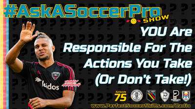 YOU Are Responsible For The Actions You Take (Or Don't Take!)I #AskASoccerPro Show Ep 075