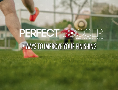 7 Ways to Improve Your Finishing – Perfect Soccer Skills