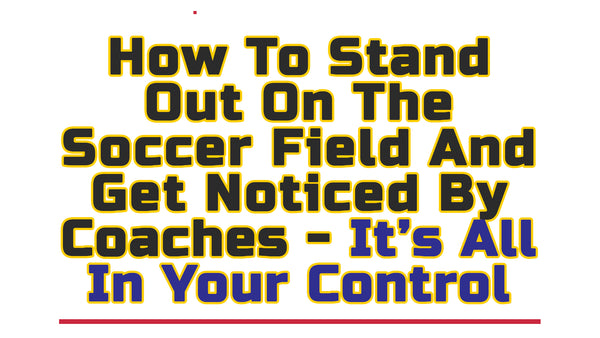 Stand Out On The Soccer Field And Get Noticed By Coaches