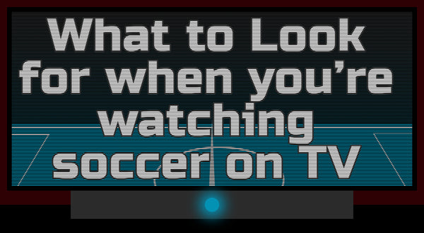 What you should look for when you're watching Soccer on TV