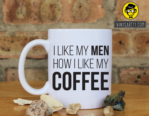 Coffee and Men - I like My Men How I Like My Coffee Ceramic Coffee Mug