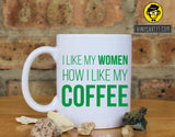 Coffee and Women - I like My Women How I Like My Coffee Ceramic Coffee Mug