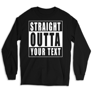Straight Outta Custom Text Long Sleeve Tee