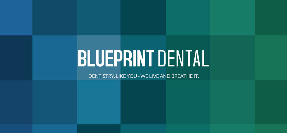 BLUEPRINT DENTAL - Dentistry. Like you - we live and breathe it.