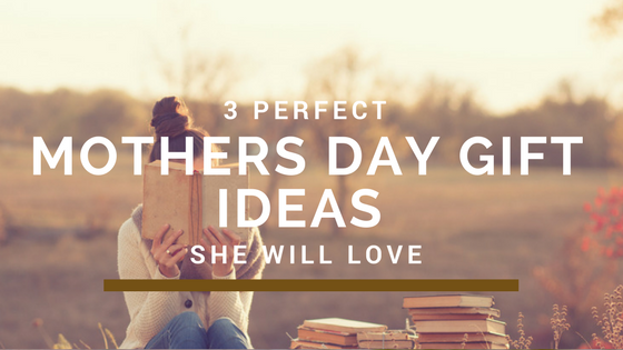 3 Perfect Mother's Day Gift Ideas in 2018