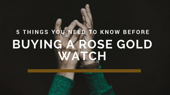 5 things you need to know before buying a Rose Gold Watch