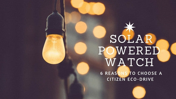 6 Reasons to choose a Citizen Eco-Drive Solar Powered Watch