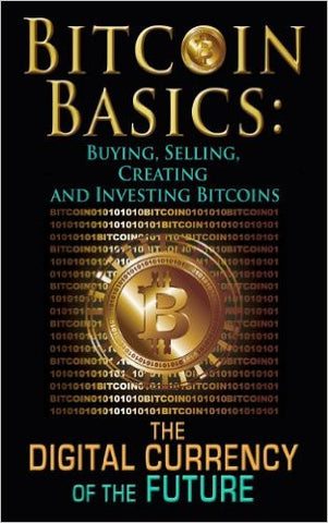 Bitcoin Basics: Buying, Selling, Creating and Investing Bitcoins - The Digital Currency of the Future