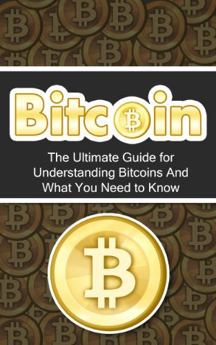 Bitcoin: The Ultimate Beginner's Guide for Understanding Bitcoins and What You Need to Know