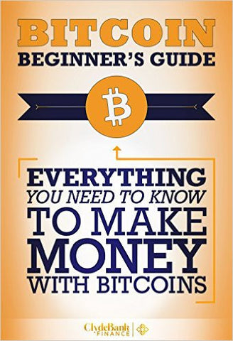 Bitcoin Beginner's Guide: Everything You Need to Know to Make Money with Bitcoins