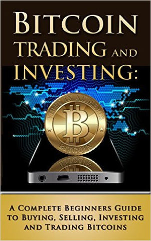 Bitcoin Trading and Investing: A Complete Beginners Guide to Buying, Selling, Investing and Trading Bitcoins