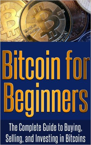 Bitcoin for Beginners: The Complete Guide to Buying, Selling, and Investing in Bitcoins