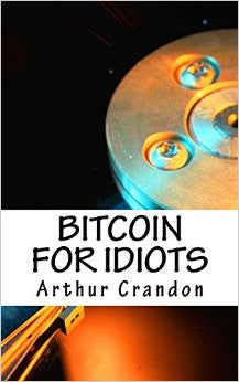 Bitcoin for Idiots: All You Need to Know - And Stuff You Probably Don't