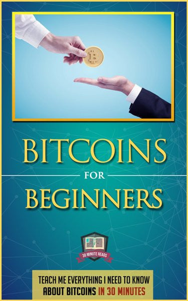 Bitcoins for Beginners: Teach Me Everything I Need to Know about Bitcoins in 30 Minutes