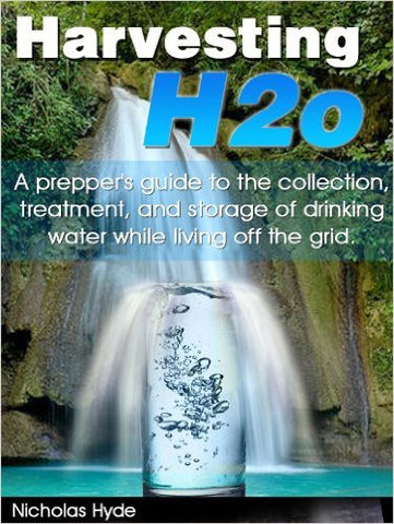 Harvesting H2O: A Prepper's Guide to the Collection, Treatment, and Storage of Drinking Water While Living Off the Grid