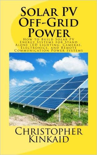 Solar Pv Off-Grid Power: How to Build Solar Pv Energy Systems for Stand Alone Led Lighting, Cameras, Electronics, and Remote Communication Power