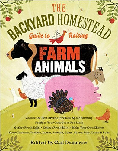 The Backyard Homestead Guide to Raising Farm Animals: Choose the Best Breeds for Small-Space Farming, Produce Your Own Grass-Fed Meat, Gather Fresh Eggs