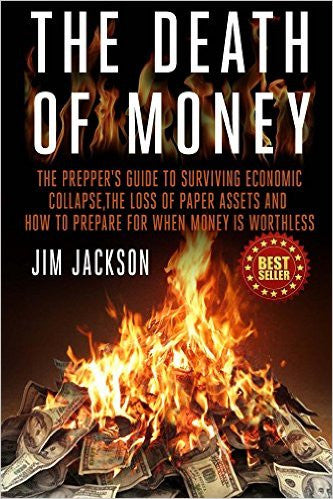 The Death of Money: The Prepper's Guide to Surviving Economic Collapse, the Loss of Paper Assets and How to Prepare When Money Is Worthles