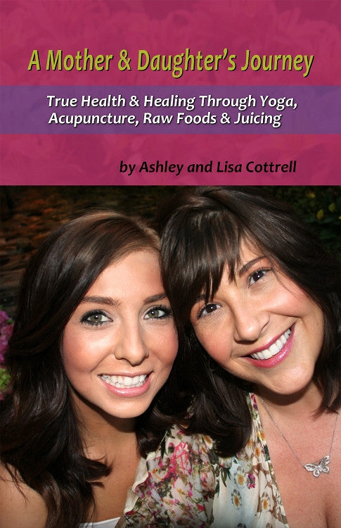A Mother & Daughter's Journey - True Health and Healing Through Yoga, Acupuncture, Raw Foods & Juicing