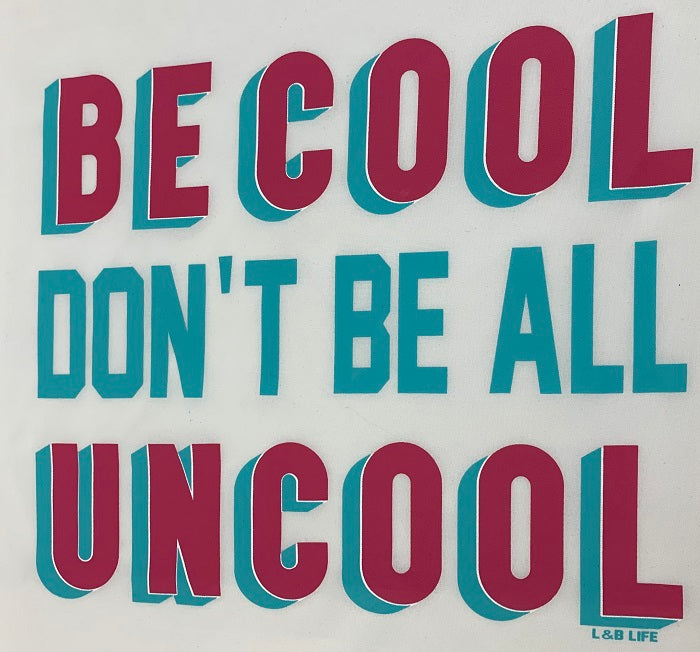 BE COOL DON'T BE ALL UNCOOL