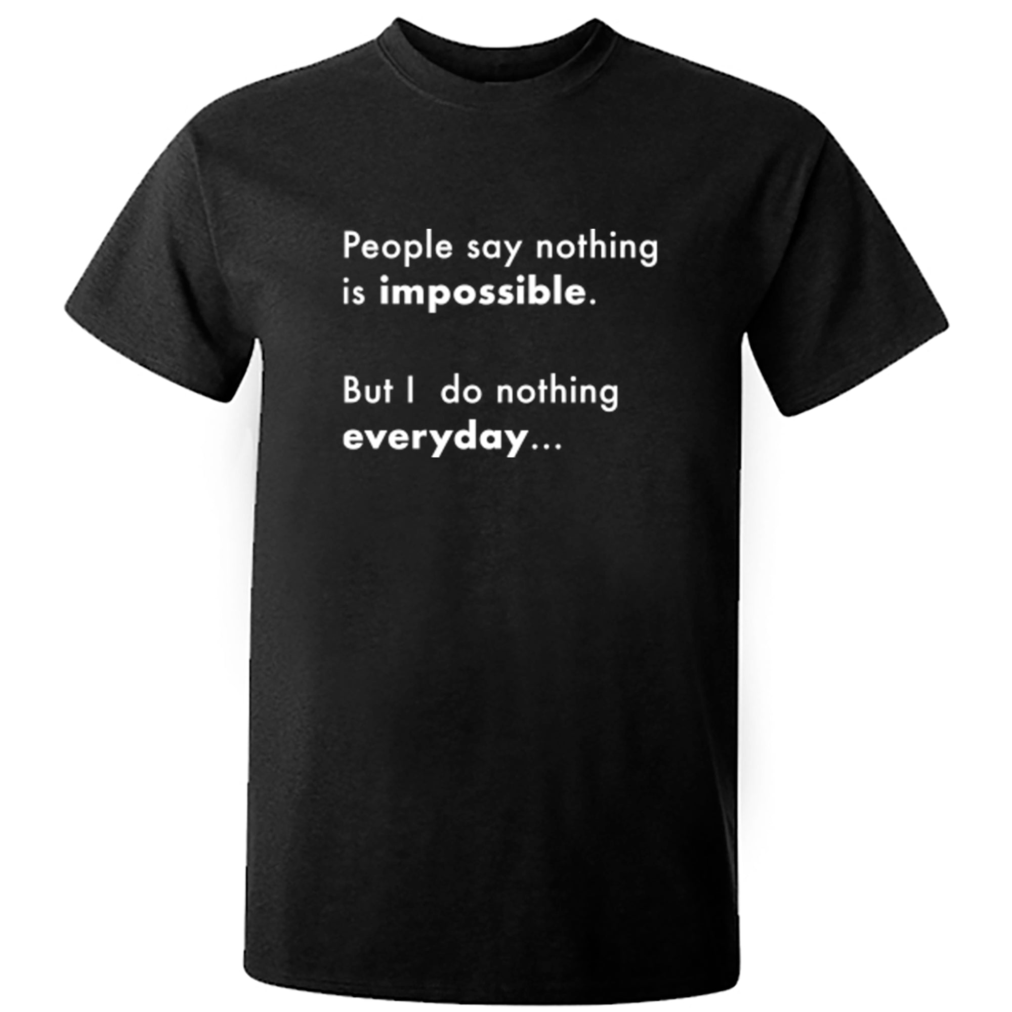 People Say Nothing Is Impossible, But I Do Nothing Everyday Unisex Fit T-Shirt A0071