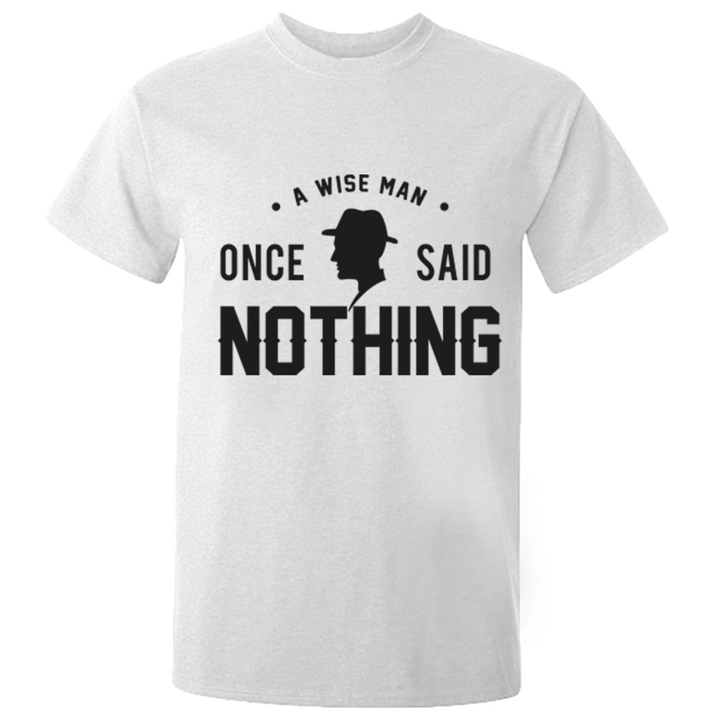 A Wise Man Once Said Nothing Unisex Fit T-Shirt K0385