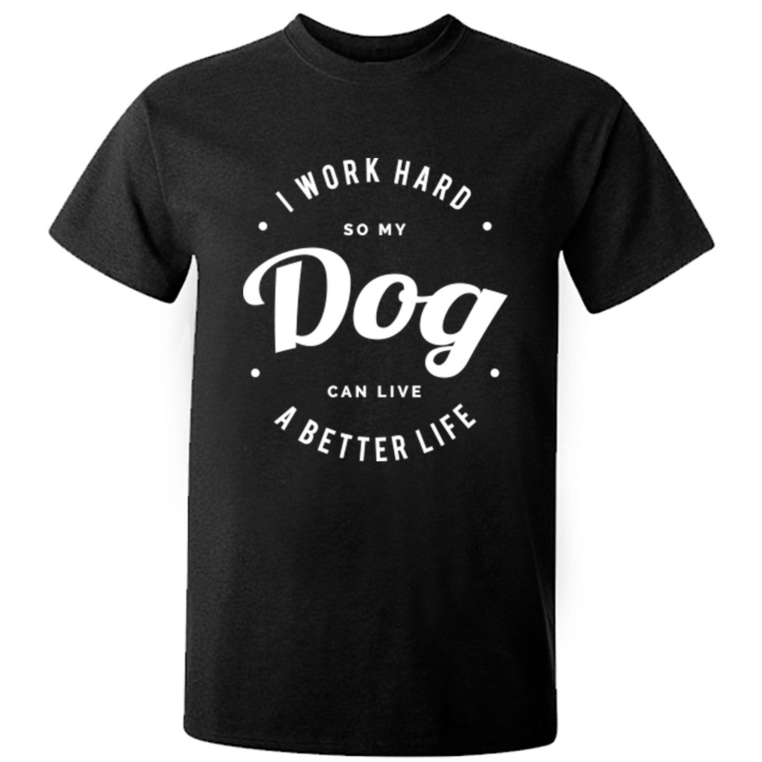 I Work Hard So My Dog Can Live A Better Life Unisex Fit T-Shirt K0431