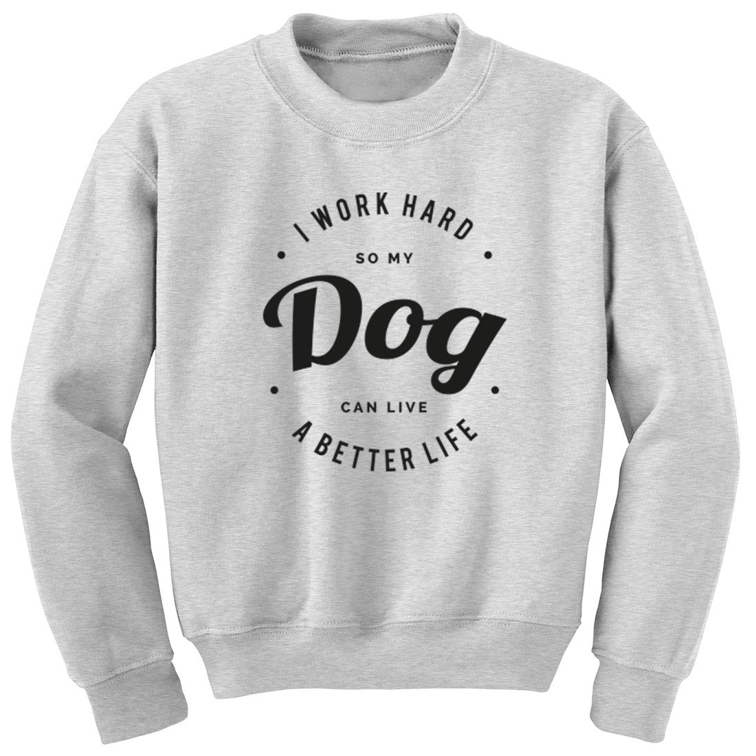 I Work Hard So My Dog Can Live A Better Life Unisex Jumper K0431 - Illustrated Identity Ltd.
