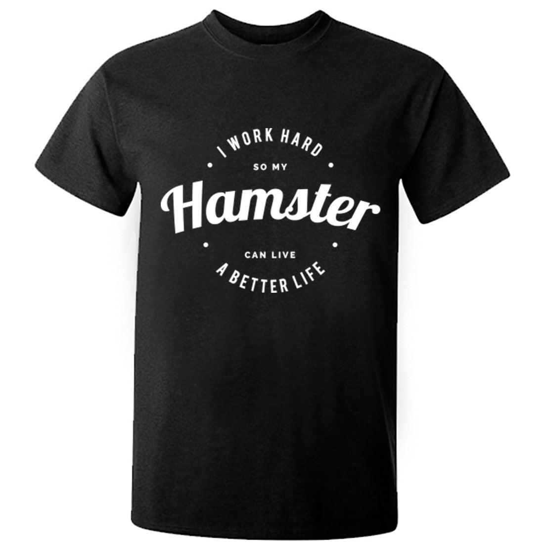 I Work Hard So My Hamster Can Live A Better Life Unisex Fit T-Shirt K0434 - Illustrated Identity Ltd.