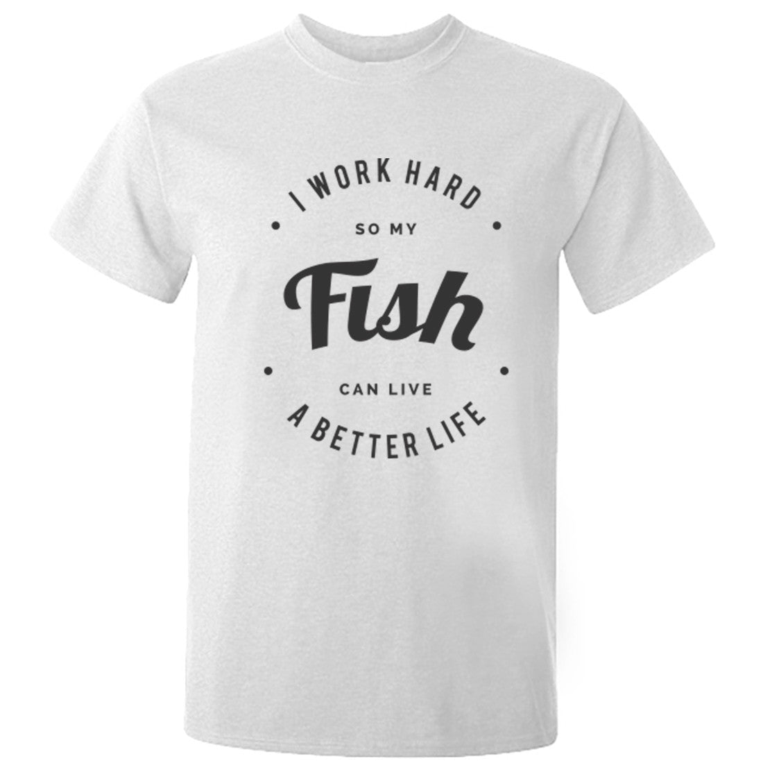 I Work Hard So My Fish Can Live A Better Life Unisex Fit T-Shirt K0435