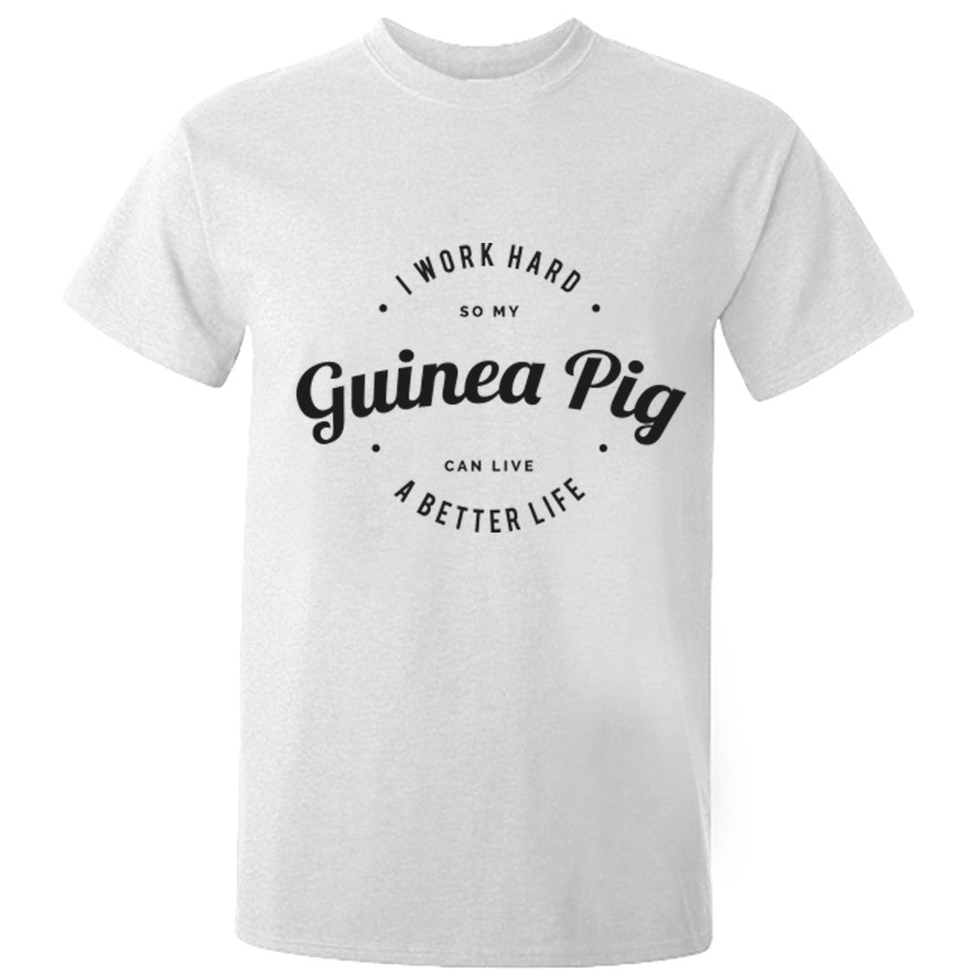 I Work Hard So My Guinea Pig Can Live A Better Life Unisex Fit T-Shirt K0436 - Illustrated Identity Ltd.