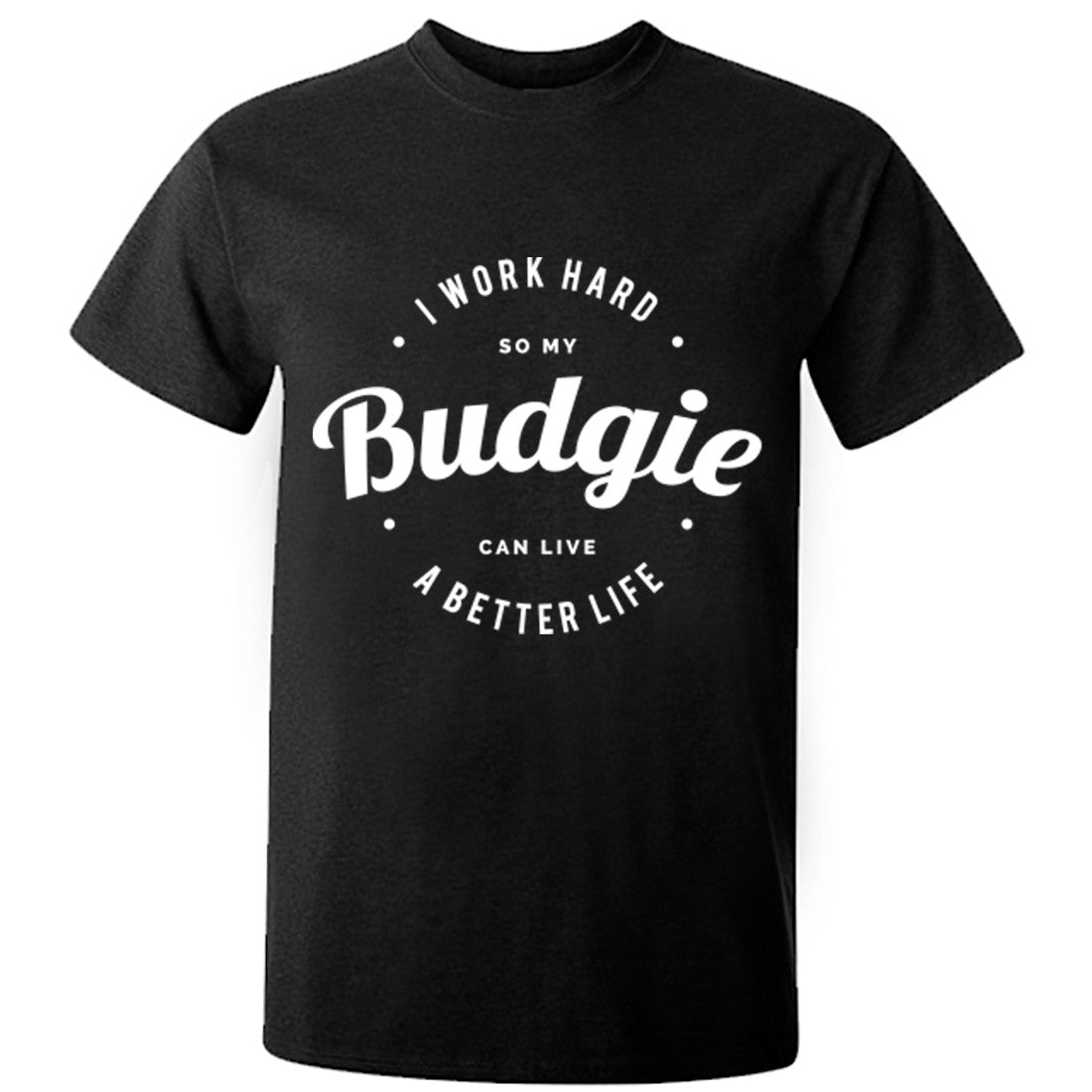 I Work Hard So My Budgie Can Live A Better Life Unisex Fit T-Shirt K0439 - Illustrated Identity Ltd.