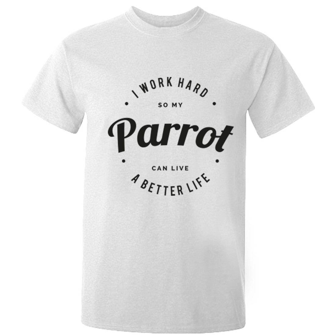 I Work Hard So My Parrot Can Live A Better Life Unisex Fit T-Shirt K0441 - Illustrated Identity Ltd.