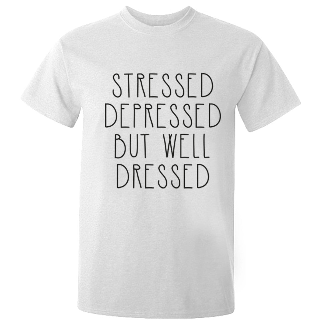 Stressed Depressed But Well Dressed Unisex Fit T-Shirt K0465