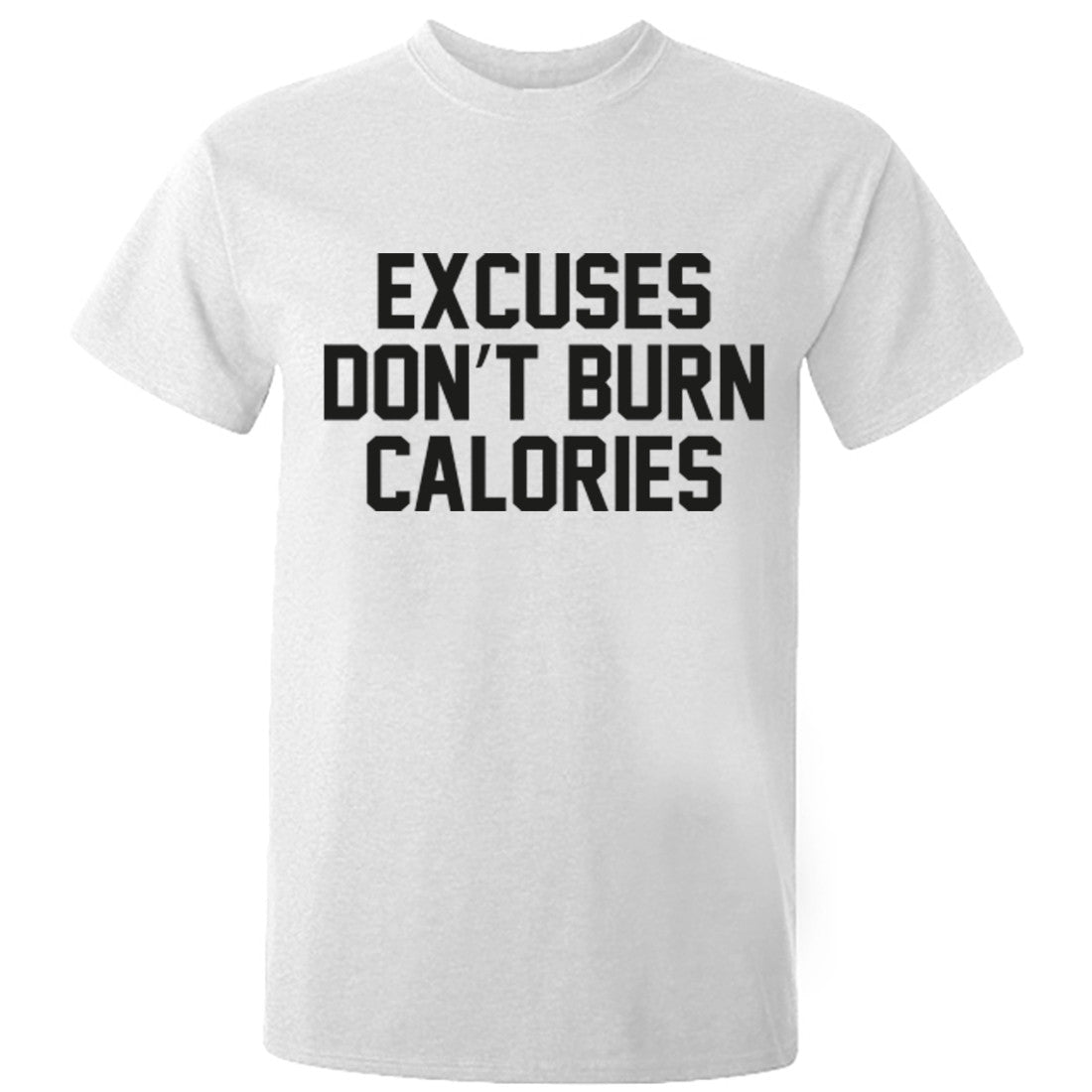 Excuses Don't Burn Calories Unisex Fit T-Shirt K0552 - Illustrated Identity Ltd.