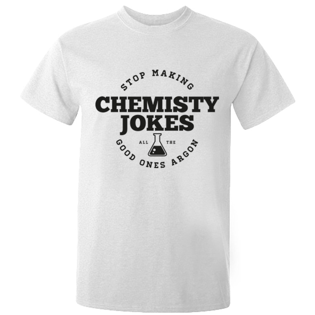 Stop Making Chemistry Jokes All The Good Ones Argon Unisex Fit T-Shirt K0579 - Illustrated Identity Ltd.