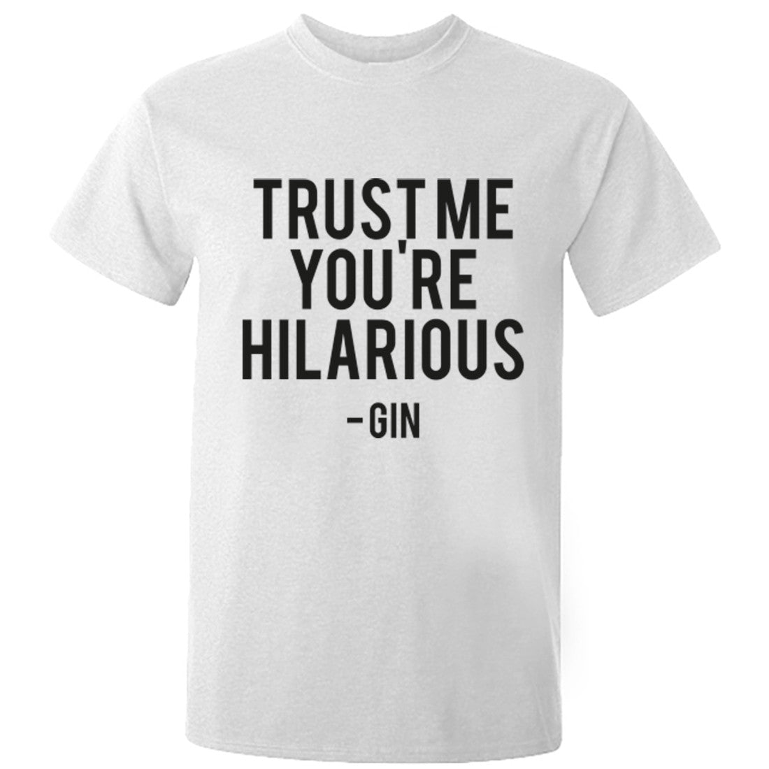Trust Me You're Hilarious - Gin Unisex Fit T-Shirt K0610