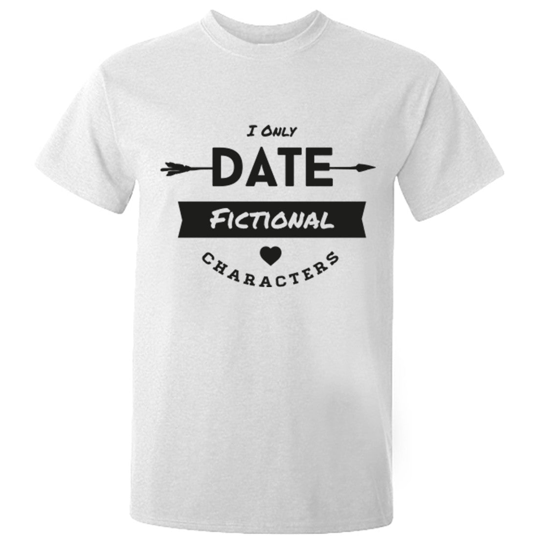 I Only Date Fictional Characters Unisex Fit T-Shirt K0697 - Illustrated Identity Ltd.